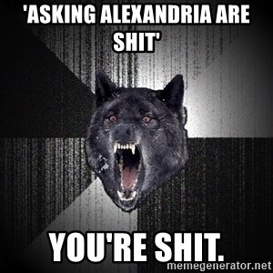 flniuydl - 'ASKING ALEXANDRIA ARE SHIT' YOU'RE SHIT.