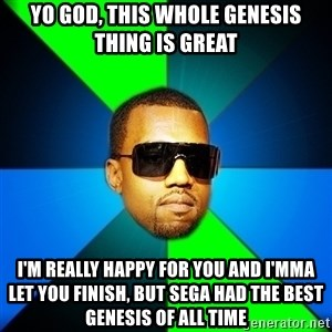 Kanye Finish - Yo God, this whole Genesis thing is great I'm really happy for you and I'mma let you finish, but Sega had the best Genesis of all time