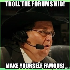 Jim Ross - Troll the forums kid! make Yourself famous!