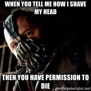 Bane Permission to Die - when you tell me how i shave my head then you have permission to die