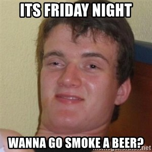 Stoner Stanley - its friday night wanna go smoke a beer?