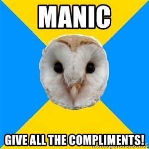 Bipolar Owl - Manic give all the compliments!