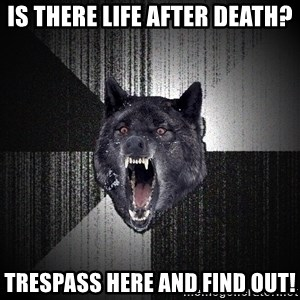 Insanity Wolf - Is therE LIFE AFTER DEATH? TRESPASS HERE AND FIND OUT!