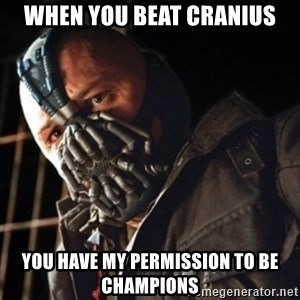 Only then you have my permission to die - WHEN YOU BEAT CRANIUS YOU HAVE MY PERMISSION TO BE CHAMPIONS