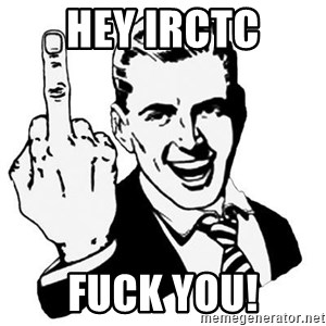Lol Fuck You - Hey Irctc fuck you!