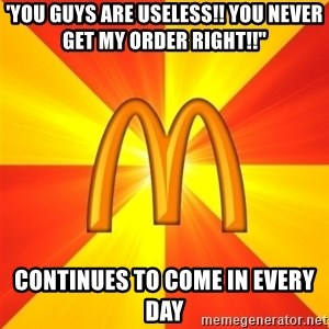 """Maccas Meme - 'YOU GUYS ARE USELESS!! YOU NEVER GET MY ORDER RIGHT!!"""" CONTINUES TO COME IN EVERY DAY"""