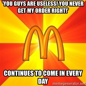 Maccas Meme - 'YOU GUYS ARE USELESS! YOU NEVER GET MY ORDER RIGHT!' CONTINUES TO COME IN EVERY DAY
