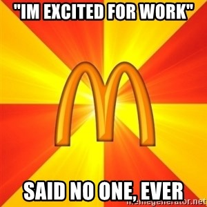 """Maccas Meme - """"im excited for work"""" said no one, ever"""