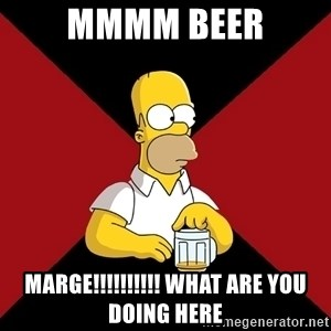 Homer Jay Simpson - MMMM BEER MARGE!!!!!!!!!! WHAT ARE YOU DOING HERE