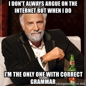 The Most Interesting Man In The World - i don't always argue on the internet but when I do  i'm the only one with correct grammar
