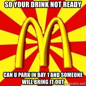 McDonalds Peeves - SO YOUR DRINK NOT READY CAN U PARK IN BAY 1 AND SOMEONE WILL BRING IT OUT