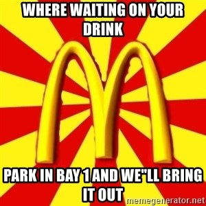 "McDonalds Peeves - WHERE WAITING ON YOUR DRINK PARK IN BAY 1 AND WE""LL BRING IT OUT"