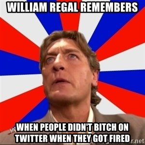 Regal Remembers - william regal remembers when people didn't bitch on twitter when they got fired