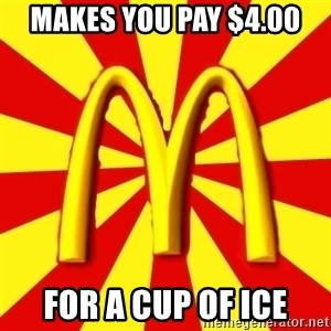 McDonalds Peeves - MAKES YOU PAY $4.00 FOR A CUP OF ICE