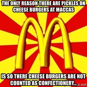 McDonalds Peeves - THE ONLY REASON THERE ARE PICKLES ON CHEESE BURGERS AT MACCAS IS SO THERE CHEESE BURGERS ARE NOT COUNTED AS CONFECTIONERY...