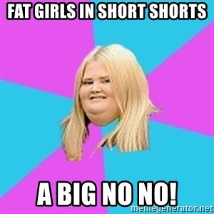 Fat Girl - FAT GIRLS IN SHORT SHORTS A BIG NO NO!
