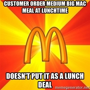 Maccas Meme - Customer order medium big mac meal at lunchtime doesn't put it as a lunch deal
