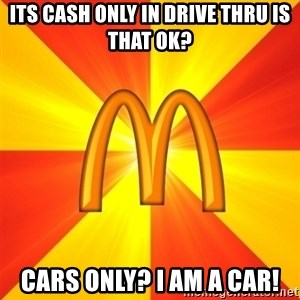 Maccas Meme - Its cash only in drive thru is that ok? cars only? i am a car!