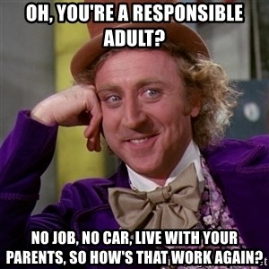 Willy Wonka - oh, you're a responsible adult? no job, no car, live with your parents, so how's that work again?