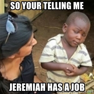 Skeptical african kid  - so your telling me jeremiah has a job