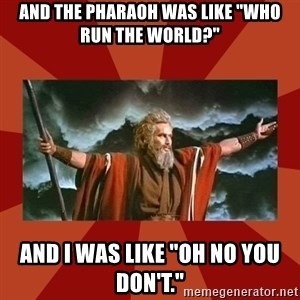"Then Moses said... - And the pharaoh was like ""Who run the world?"" And i was like ""Oh no you don't."""