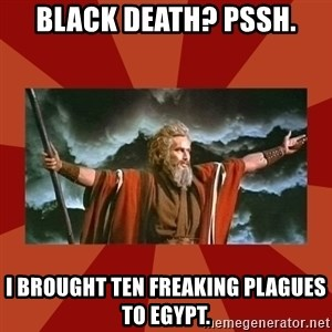 Then Moses said... - Black death? Pssh. I brought ten freaking plagues to egypt.