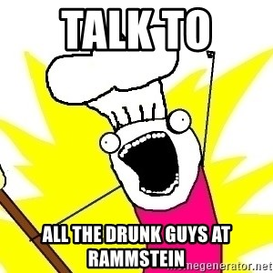 BAKE ALL OF THE THINGS! - Talk to  all the drunk guys at rammstein