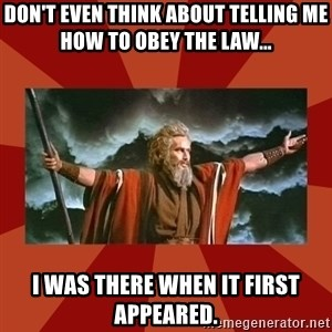 Then Moses said... - don't even think about telling me how to obey the law... i was there when it first appeared.