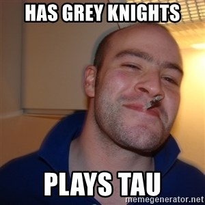 Good Guy Greg - Has Grey Knights PLays Tau