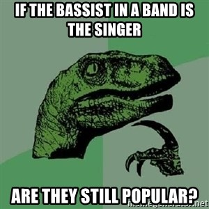 Philosoraptor - if the bassist in a band is the singer are they still popular?