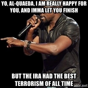 Kanye West - Yo, Al-QuaeDA, I am really happy for you, and imma let you finish but the ira had the best terrorism of all time