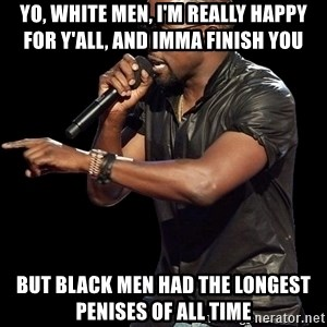 Kanye West - YO, WHITE MEN, I'M REALLY HAPPY FOR Y'ALL, AND IMMA FINISH YOU BUT BLACK MEN HAD THE LONGEST PENISES OF ALL TIME