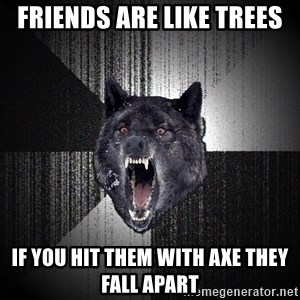 Insanity Wolf - Friends are like trees if you hit them with axe they fall apart