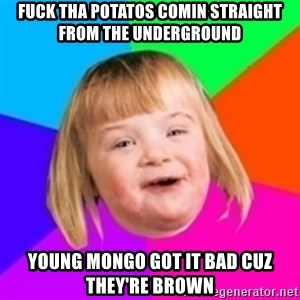 I can count to potato - Fuck tha potatos Comin straight from the underground Young mongo got it bad cuz they're brown
