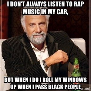 The Most Interesting Man In The World - i don't alwaYS LISTEN TO RAP MUSIC IN MY CAR, BUT WHEN I DO I ROLL MY WINDOWS UP WHEN I PASS BLACK PEOPLE
