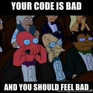 And You Should Feel Bad - Your code is bad AND you should feel bad