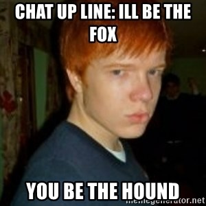 Flame_haired_Poser - chat up liNE: ILL BE THE FOX YOU BE THE HOUND
