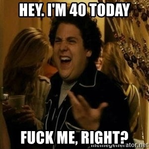Fuck me right - Hey. I'm 40 today fuck me, right?