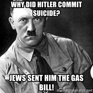 Hitler Advice - Why did hitler commit suicide?  Jews sent him the gas bill!