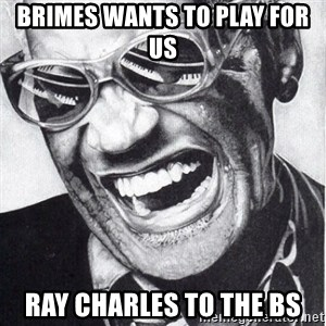 ray charles - BRIMES WANTS TO PLAY FOR US Ray Charles to the bs