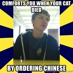 Backstabbing Billy - comforts you when your cat died by ordering Chinese