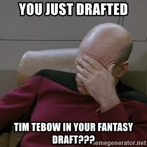 Picardfacepalm - You just drafted tim tebow in your fantasy draft???
