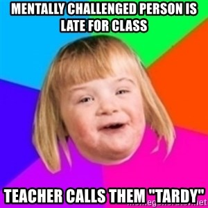"""I can count to potato - MENTALLY CHALLENGED PERSON IS LATE FOR CLASS TEACHER CALLS THEM """"TARDY"""""""