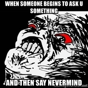 Rage Face - When someone begins to ask u something And then say nevermind