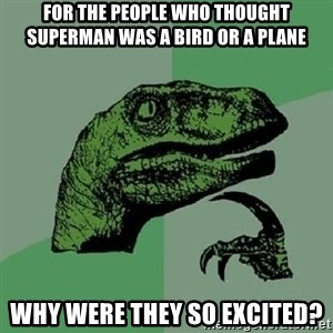 Philosoraptor - For the people who thought superman was a bird or a plane why were they so excited?