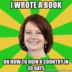 Julia Gillard - I WROTE A BOOK ON HOW TO RUIN A COUNTRY IN 30 DAYS