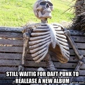 Waiting Skeleton - Still waitig for daft punk to realease a new album