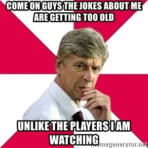 wengerrrrr - COME ON GUYS THE JOKES ABOUT ME ARE GETTING TOO OLD UNLIKE THE PLAYERS I AM WATCHING