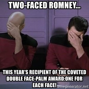 Picard-Riker Tag team - two-faced ROMNEY... THIS YEAR'S RECIPIENT OF THE COVETED DOUBLE FACE-PALM AWARD:ONE FOR EACH FACE!