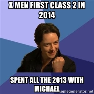 Success James Mcavoy - X men First Class 2 in 2014 spent all the 2013 with michael